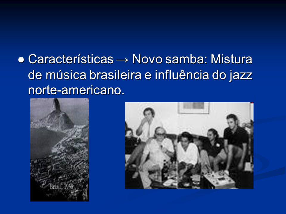 ● Características → Novo samba: Mistura de música brasileira e influência do jazz norte-americano.