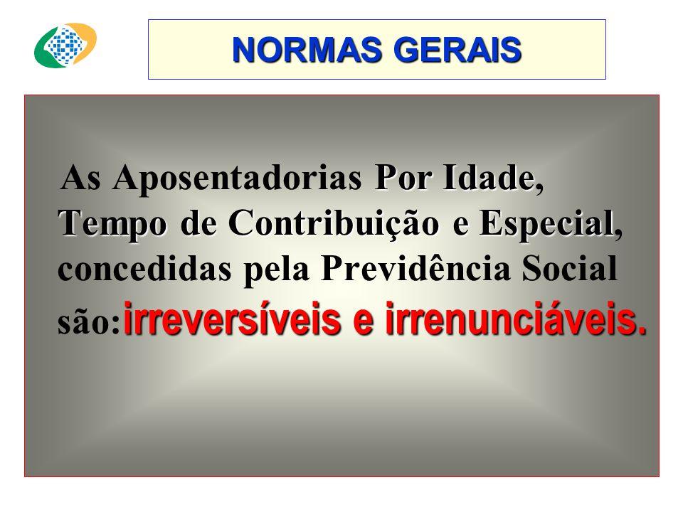 NORMAS GERAIS As Aposentadorias Por Idade, Tempo de Contribuição e Especial, concedidas pela Previdência Social são:irreversíveis e irrenunciáveis.