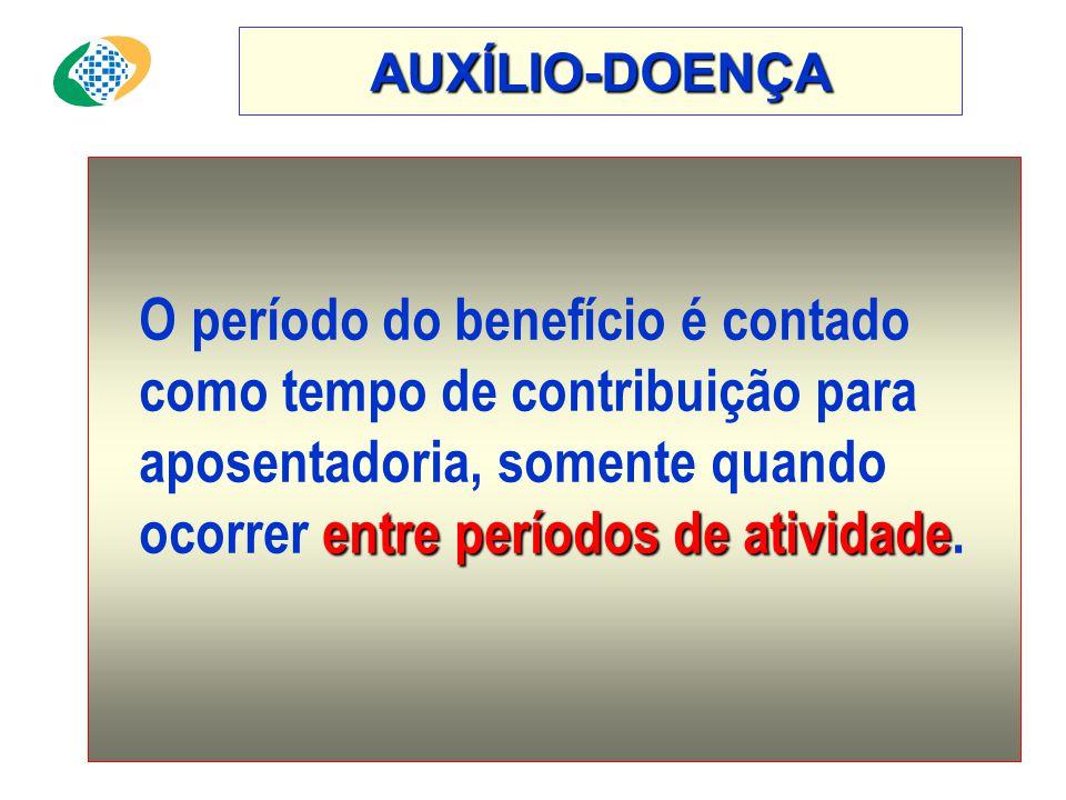 AUXÍLIO-DOENÇA O período do benefício é contado como tempo de contribuição para aposentadoria, somente quando ocorrer entre períodos de atividade.