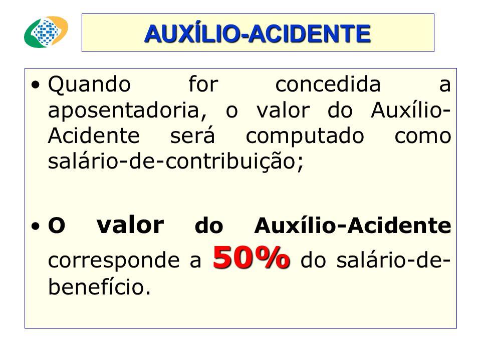 AUXÍLIO-ACIDENTE Quando for concedida a aposentadoria, o valor do Auxílio-Acidente será computado como salário-de-contribuição;