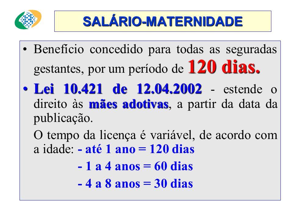 SALÁRIO-MATERNIDADE Benefício concedido para todas as seguradas gestantes, por um período de 120 dias.
