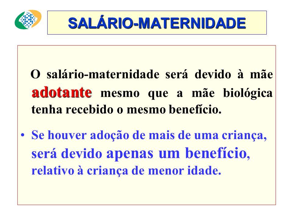SALÁRIO-MATERNIDADE O salário-maternidade será devido à mãe adotante mesmo que a mãe biológica tenha recebido o mesmo benefício.