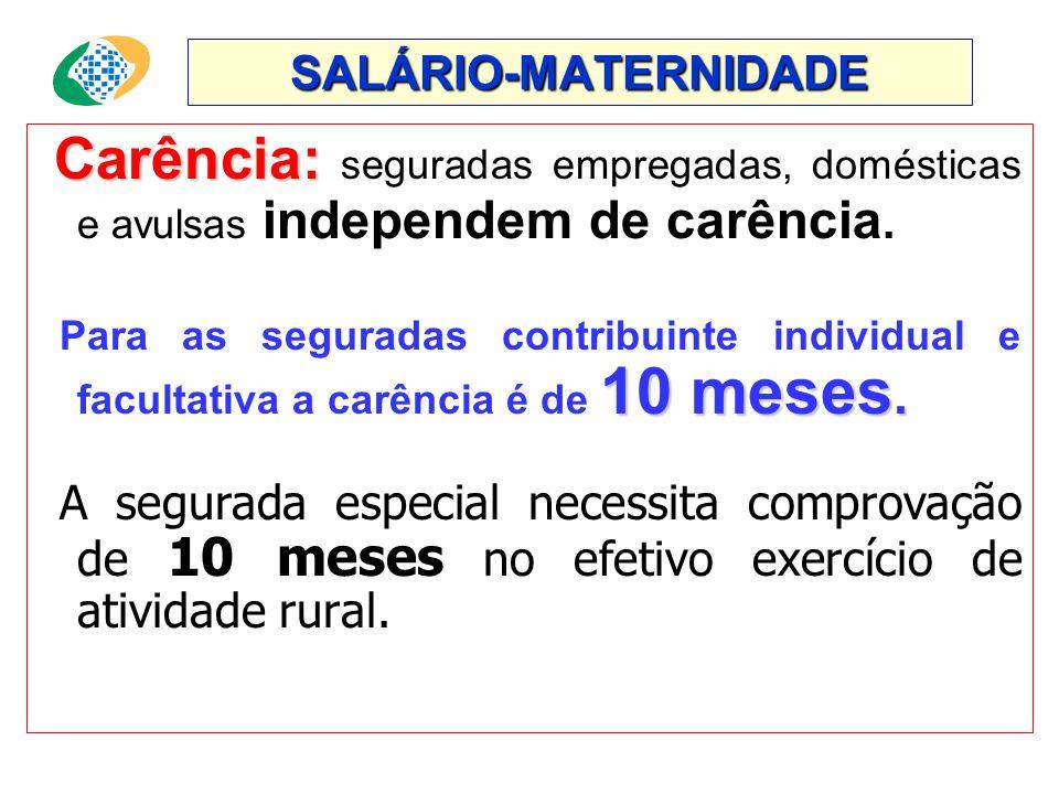 SALÁRIO-MATERNIDADE Carência: seguradas empregadas, domésticas e avulsas independem de carência.