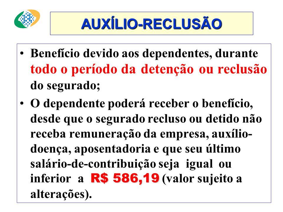 AUXÍLIO-RECLUSÃO Benefício devido aos dependentes, durante todo o período da detenção ou reclusão do segurado;