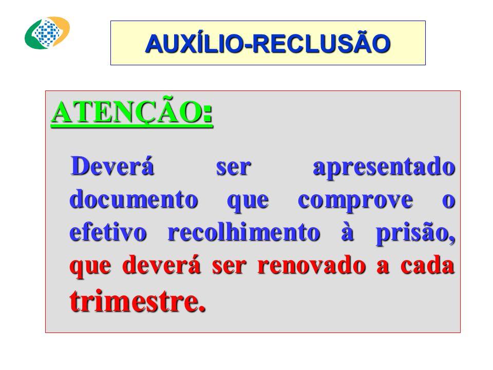 AUXÍLIO-RECLUSÃO ATENÇÃO: Deverá ser apresentado documento que comprove o efetivo recolhimento à prisão, que deverá ser renovado a cada trimestre.