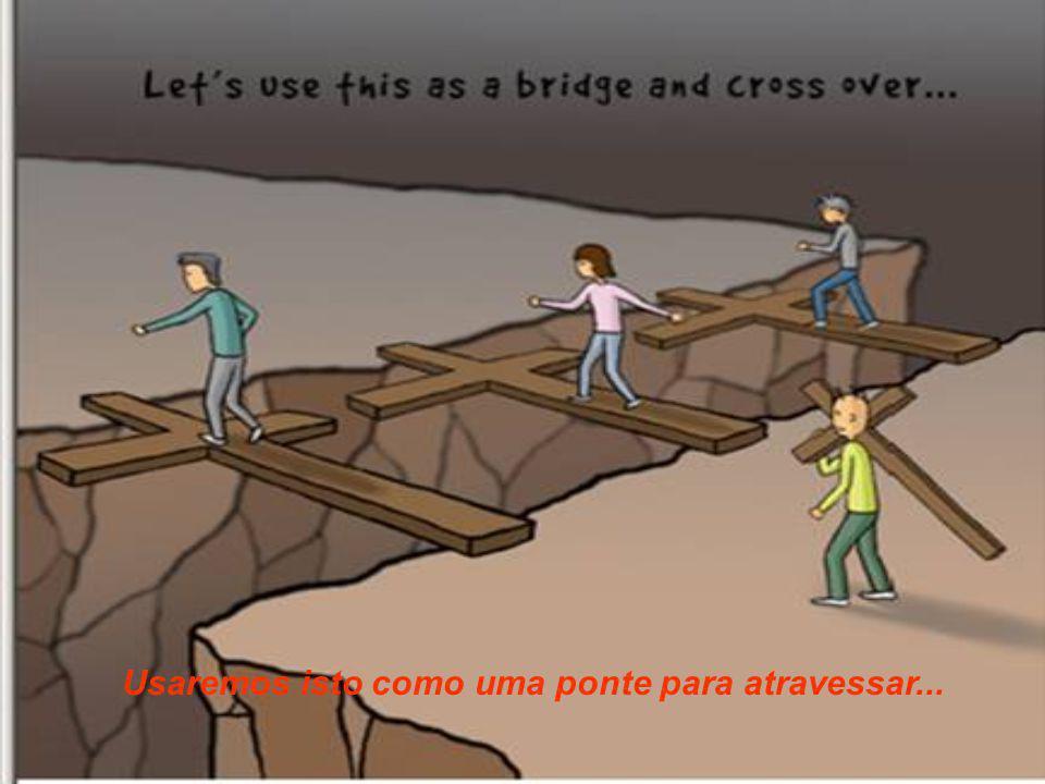 Usaremos isto como uma ponte para atravessar...