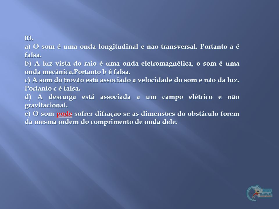 03. a) O som é uma onda longitudinal e não transversal. Portanto a é falsa.