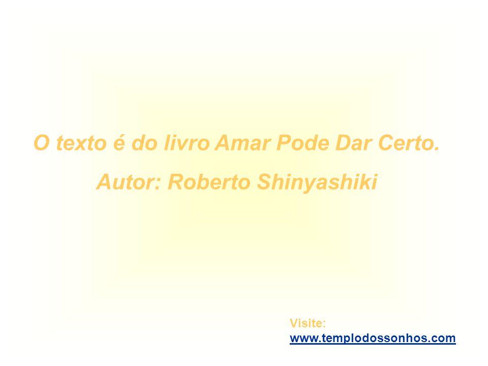 O texto é do livro Amar Pode Dar Certo. Autor: Roberto Shinyashiki