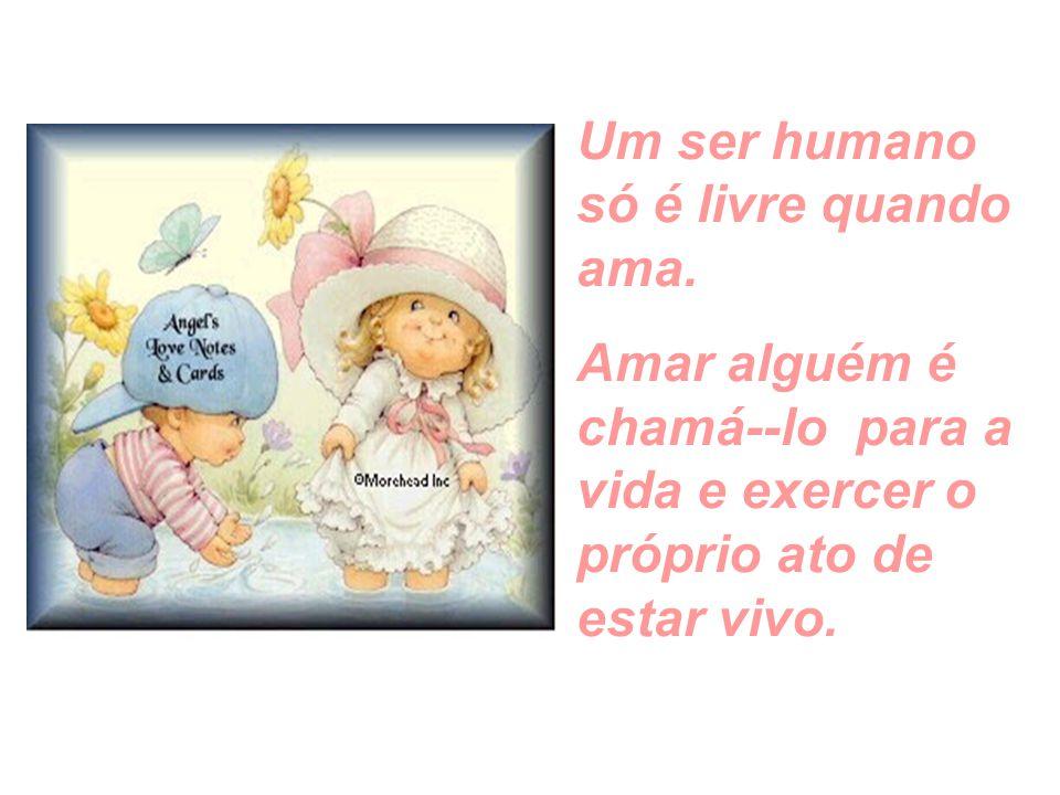 Um ser humano só é livre quando ama.