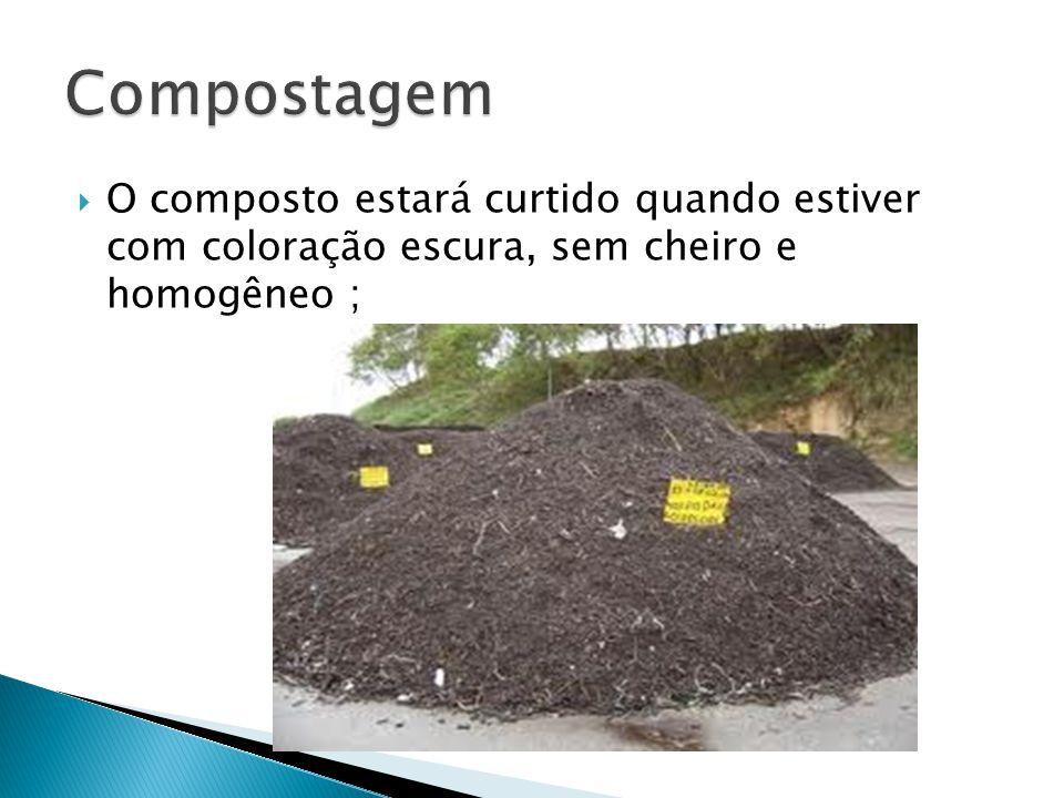 Compostagem O composto estará curtido quando estiver com coloração escura, sem cheiro e homogêneo ;