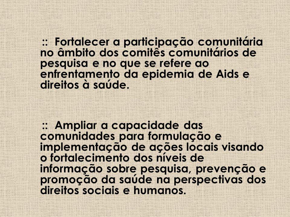 :: Fortalecer a participação comunitária no âmbito dos comitês comunitários de pesquisa e no que se refere ao enfrentamento da epidemia de Aids e direitos à saúde.