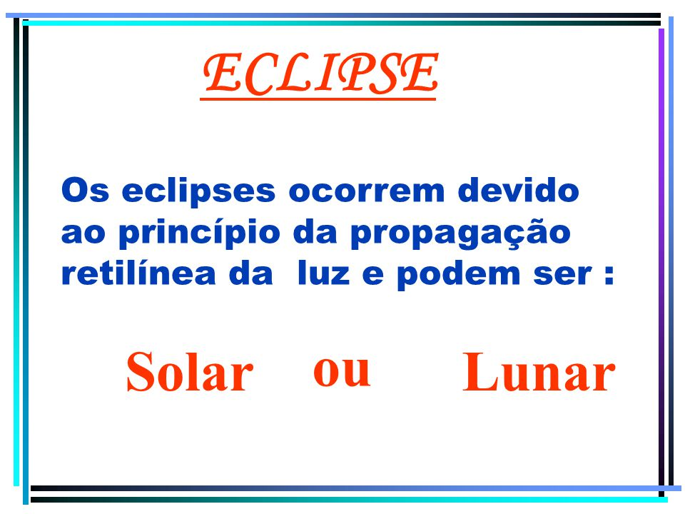 ECLIPSE Os eclipses ocorrem devido ao princípio da propagação retilínea da luz e podem ser : ou. Solar.