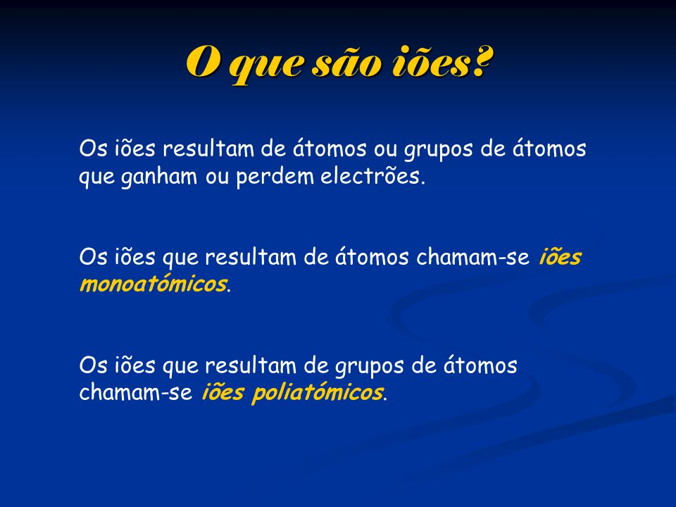 O que são iões Os iões resultam de átomos ou grupos de átomos que ganham ou perdem electrões.