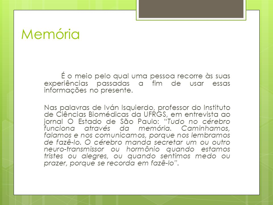 Memória É o meio pelo qual uma pessoa recorre às suas experiências passadas a fim de usar essas informações no presente.