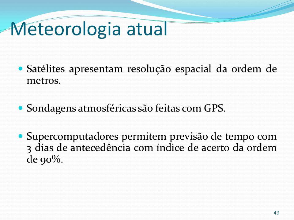 Meteorologia atual Satélites apresentam resolução espacial da ordem de metros. Sondagens atmosféricas são feitas com GPS.