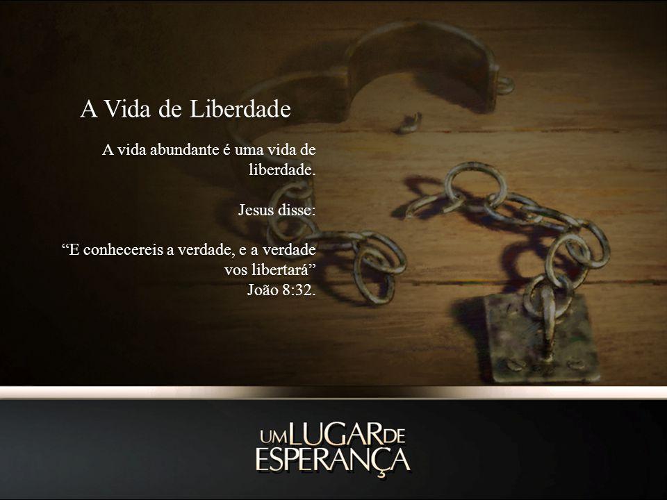 A Vida de Liberdade A vida abundante é uma vida de liberdade. Jesus disse: E conhecereis a verdade, e a verdade vos libertará