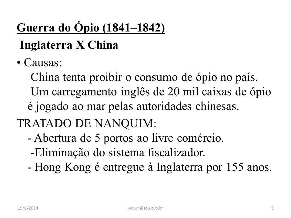 Guerra do Ópio (1841–1842) Inglaterra X China • Causas: China tenta proibir o consumo de ópio no país. Um carregamento inglês de 20 mil caixas de ópio é jogado ao mar pelas autoridades chinesas. TRATADO DE NANQUIM: - Abertura de 5 portos ao livre comércio. -Eliminação do sistema fiscalizador. - Hong Kong é entregue à Inglaterra por 155 anos.