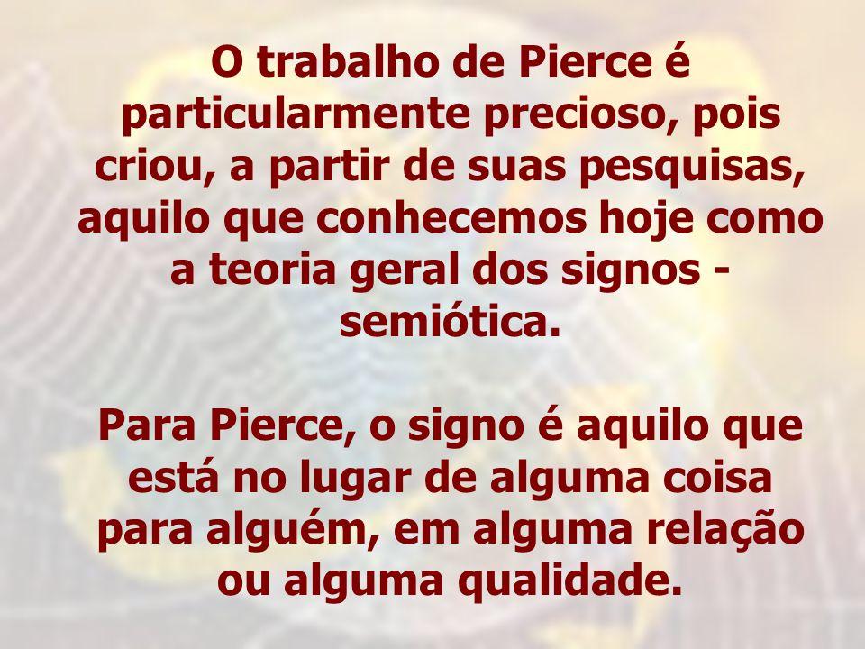 O trabalho de Pierce é particularmente precioso, pois criou, a partir de suas pesquisas, aquilo que conhecemos hoje como a teoria geral dos signos - semiótica.