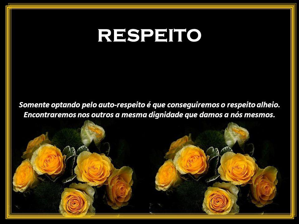 RESPEITO Somente optando pelo auto-respeito é que conseguiremos o respeito alheio.
