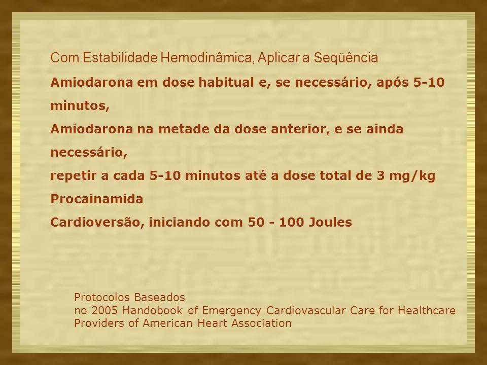 Com Estabilidade Hemodinâmica, Aplicar a Seqüência Amiodarona em dose habitual e, se necessário, após 5-10 minutos, Amiodarona na metade da dose anterior, e se ainda necessário, repetir a cada 5-10 minutos até a dose total de 3 mg/kg Procainamida Cardioversão, iniciando com 50 - 100 Joules