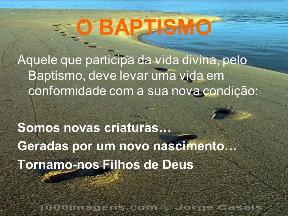O BAPTISMO Aquele que participa da vida divina, pelo Baptismo, deve levar uma vida em conformidade com a sua nova condição: