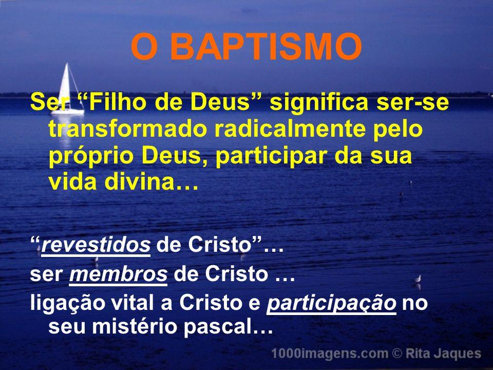 O BAPTISMO Ser Filho de Deus significa ser-se transformado radicalmente pelo próprio Deus, participar da sua vida divina…