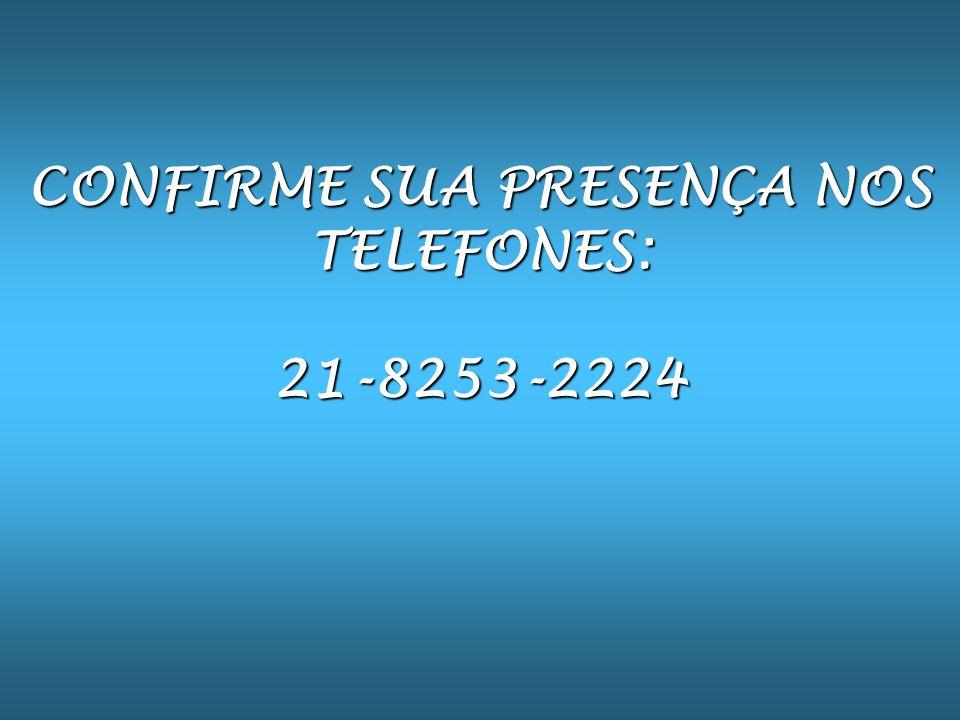 CONFIRME SUA PRESENÇA NOS TELEFONES: