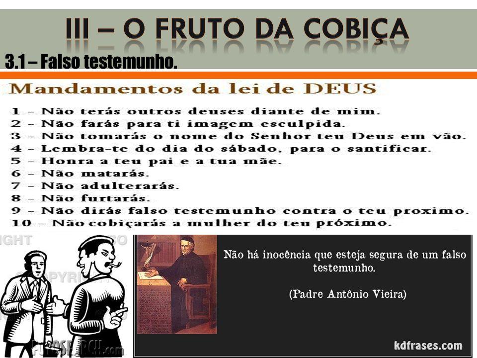 III – O FRUTO DA COBIÇA 3.1 – Falso testemunho.