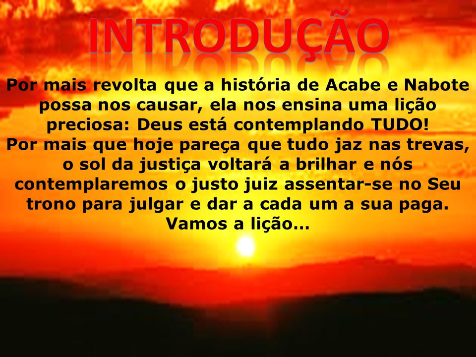 introdução Por mais revolta que a história de Acabe e Nabote possa nos causar, ela nos ensina uma lição preciosa: Deus está contemplando TUDO!