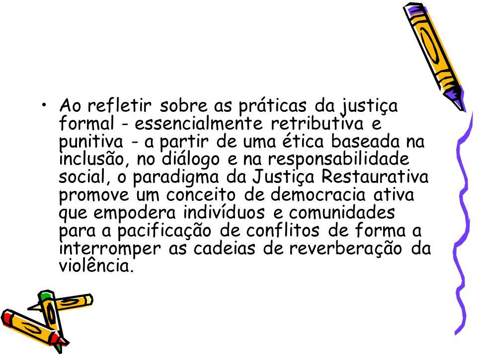 Ao refletir sobre as práticas da justiça formal - essencialmente retributiva e punitiva - a partir de uma ética baseada na inclusão, no diálogo e na responsabilidade social, o paradigma da Justiça Restaurativa promove um conceito de democracia ativa que empodera indivíduos e comunidades para a pacificação de conflitos de forma a interromper as cadeias de reverberação da violência.