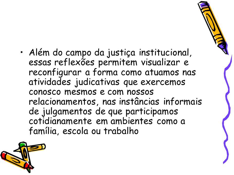Além do campo da justiça institucional, essas reflexões permitem visualizar e reconfigurar a forma como atuamos nas atividades judicativas que exercemos conosco mesmos e com nossos relacionamentos, nas instâncias informais de julgamentos de que participamos cotidianamente em ambientes como a família, escola ou trabalho