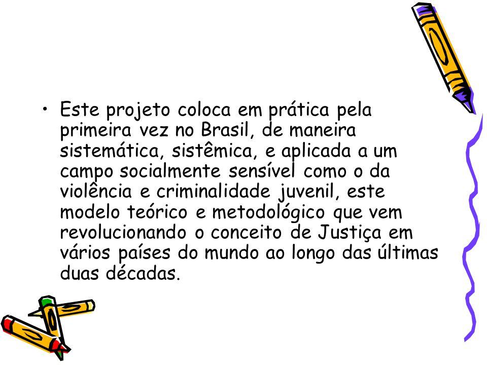 Este projeto coloca em prática pela primeira vez no Brasil, de maneira sistemática, sistêmica, e aplicada a um campo socialmente sensível como o da violência e criminalidade juvenil, este modelo teórico e metodológico que vem revolucionando o conceito de Justiça em vários países do mundo ao longo das últimas duas décadas.
