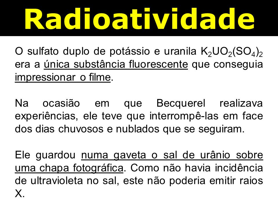 Radioatividade O sulfato duplo de potássio e uranila K2UO2(SO4)2 era a única substância fluorescente que conseguia impressionar o filme.