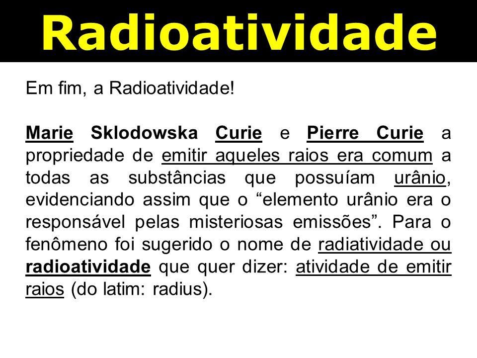 Radioatividade Em fim, a Radioatividade!