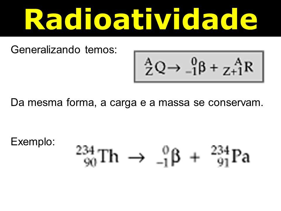 Radioatividade Generalizando temos: