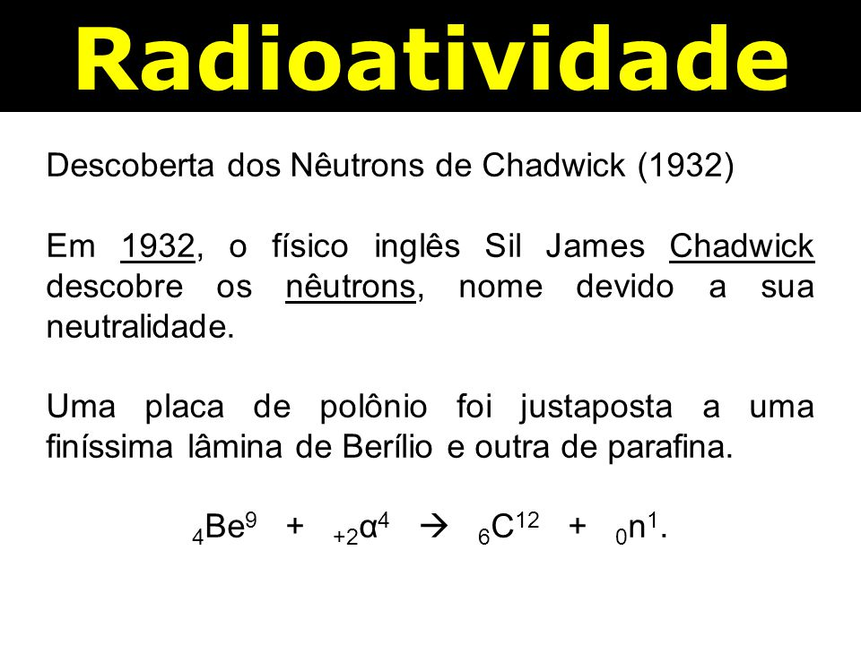 Radioatividade Descoberta dos Nêutrons de Chadwick (1932)