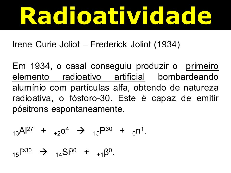 Radioatividade Irene Curie Joliot – Frederick Joliot (1934)