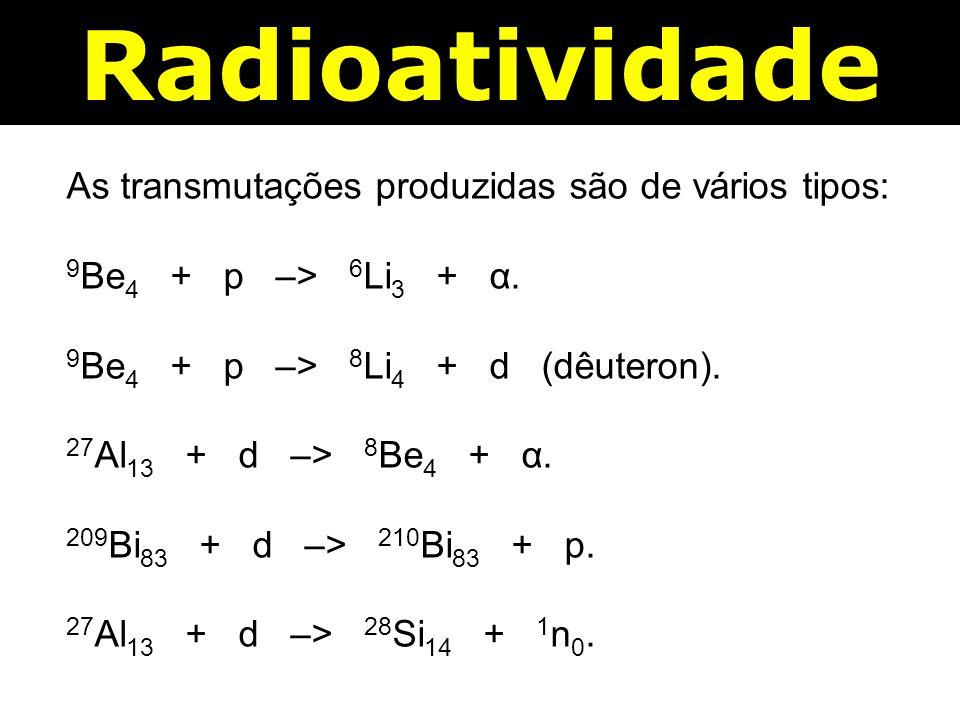 Radioatividade As transmutações produzidas são de vários tipos: