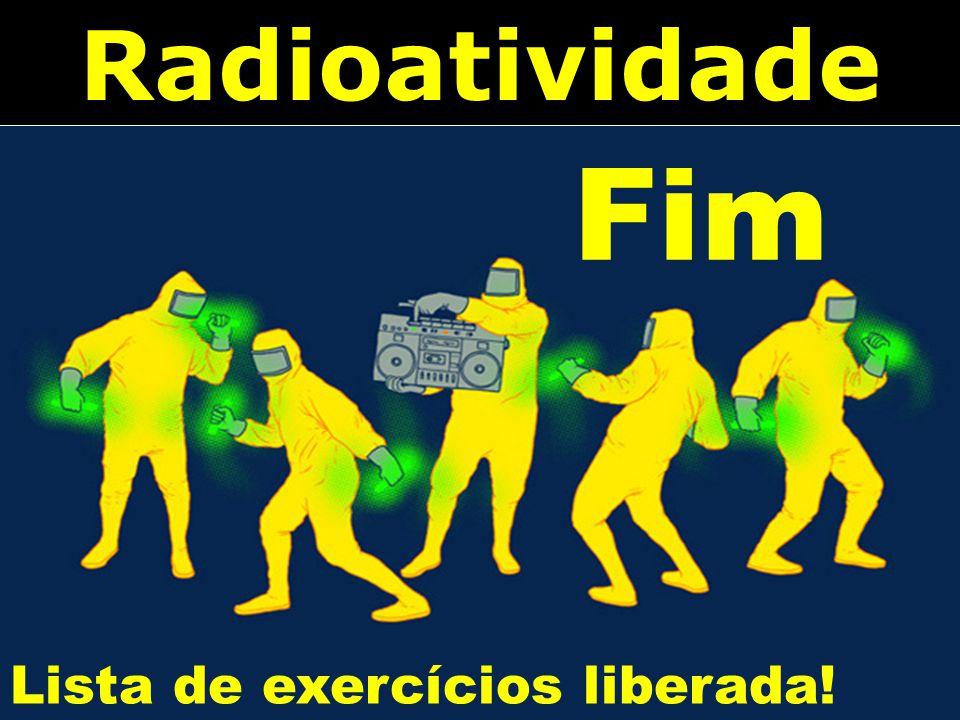 Radioatividade Fim Lista de exercícios liberada!