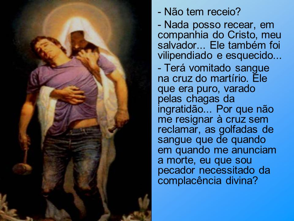 - Não tem receio - Nada posso recear, em companhia do Cristo, meu salvador... Ele também foi vilipendiado e esquecido...
