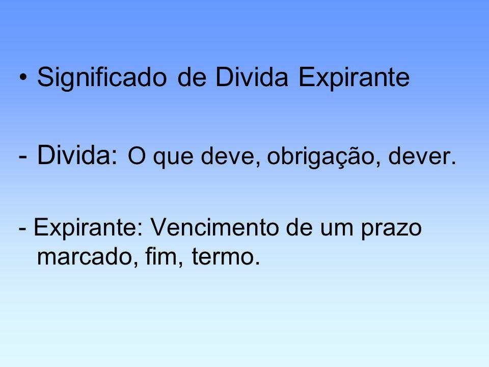 Significado de Divida Expirante Divida: O que deve, obrigação, dever.
