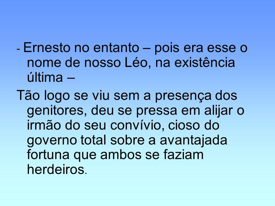 - Ernesto no entanto – pois era esse o nome de nosso Léo, na existência última –