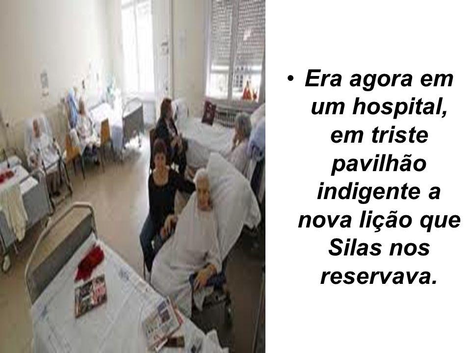Era agora em um hospital, em triste pavilhão indigente a nova lição que Silas nos reservava.