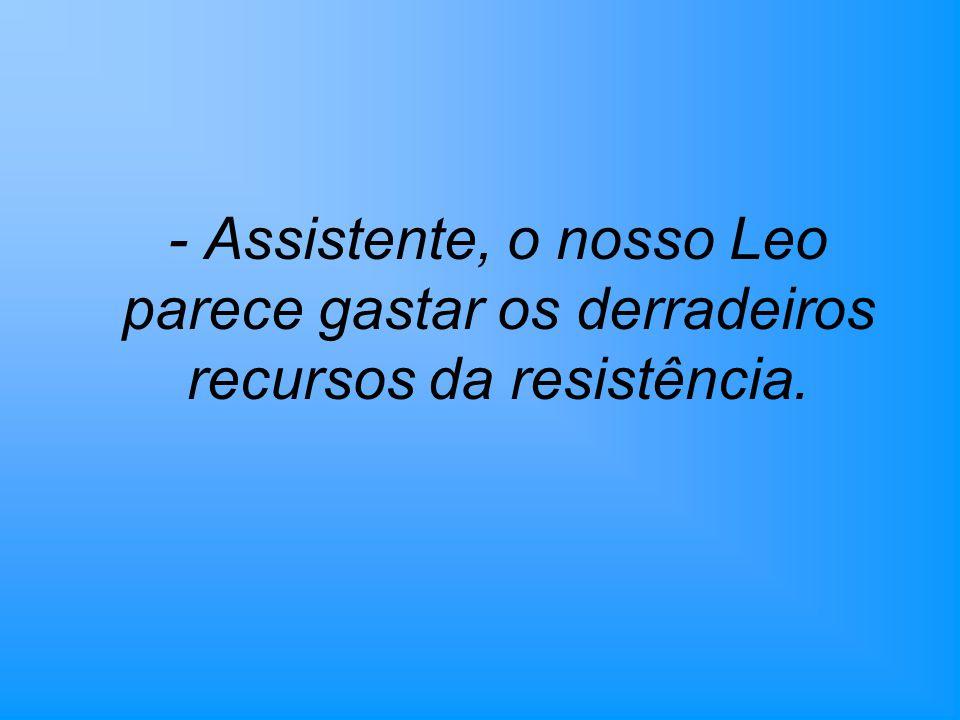 - Assistente, o nosso Leo parece gastar os derradeiros recursos da resistência.