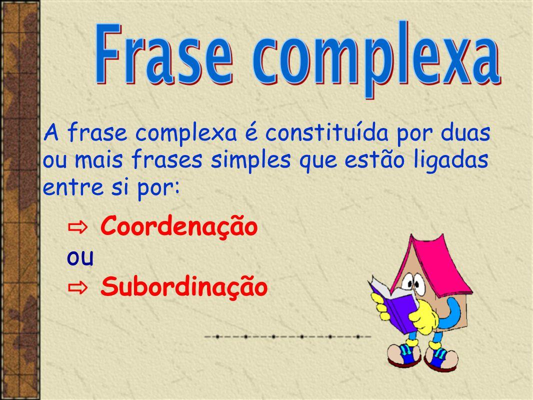 ⇨ Coordenação ou ⇨ Subordinação