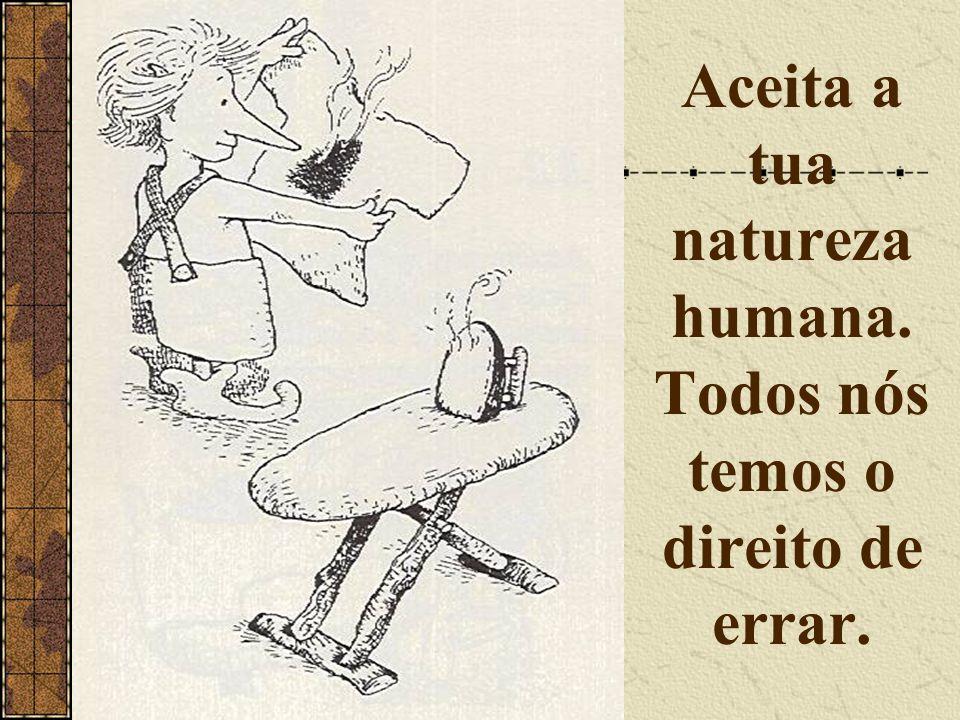 Aceita a tua natureza humana. Todos nós temos o direito de errar.