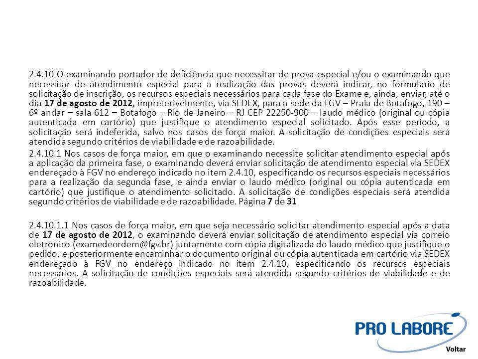 2.4.10 O examinando portador de deficiência que necessitar de prova especial e/ou o examinando que necessitar de atendimento especial para a realização das provas deverá indicar, no formulário de solicitação de inscrição, os recursos especiais necessários para cada fase do Exame e, ainda, enviar, até o dia 17 de agosto de 2012, impreterivelmente, via SEDEX, para a sede da FGV – Praia de Botafogo, 190 – 6º andar – sala 612 – Botafogo – Rio de Janeiro – RJ CEP 22250-900 – laudo médico (original ou cópia autenticada em cartório) que justifique o atendimento especial solicitado. Após esse período, a solicitação será indeferida, salvo nos casos de força maior. A solicitação de condições especiais será atendida segundo critérios de viabilidade e de razoabilidade.