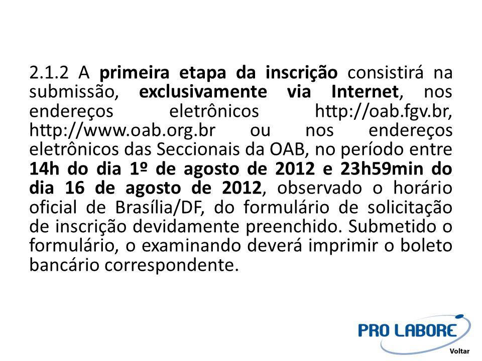 2.1.2 A primeira etapa da inscrição consistirá na submissão, exclusivamente via Internet, nos endereços eletrônicos http://oab.fgv.br, http://www.oab.org.br ou nos endereços eletrônicos das Seccionais da OAB, no período entre 14h do dia 1º de agosto de 2012 e 23h59min do dia 16 de agosto de 2012, observado o horário oficial de Brasília/DF, do formulário de solicitação de inscrição devidamente preenchido.