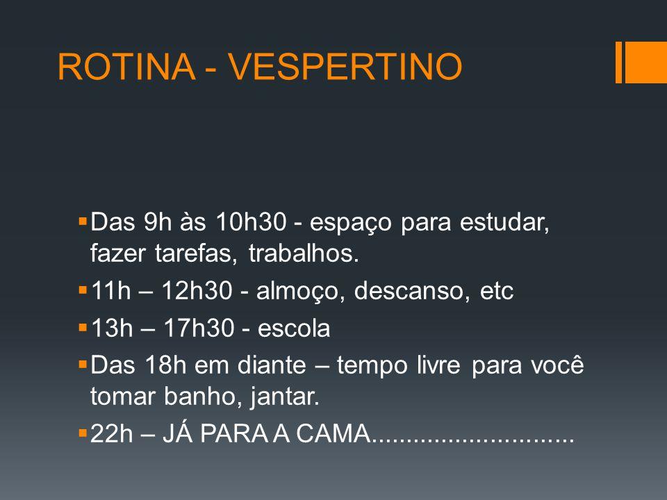 ROTINA - VESPERTINO Das 9h às 10h30 - espaço para estudar, fazer tarefas, trabalhos. 11h – 12h30 - almoço, descanso, etc.