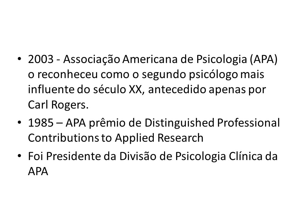 2003 - Associação Americana de Psicologia (APA) o reconheceu como o segundo psicólogo mais influente do século XX, antecedido apenas por Carl Rogers.